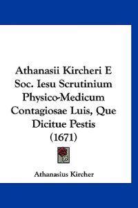 Athanasii Kircheri E Soc. Iesu Scrutinium Physico-medicum Contagiosae Luis, Que Dicitue Pestis
