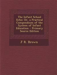 Infant School Echo: Or, a Practical Compendium of the System of Infant Education