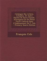 Catalogue Des Arbres, Arbustes, Et Autre Plantes De Serre Chaude, D'orangerie Et De Pleine Terre: Cultivés Dans L'établissement De F. Cels