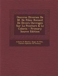 Oeuvres Diverses De M. De Piles: Recueil De Divers Ouvrages Sur La Peinture & Le Coloris