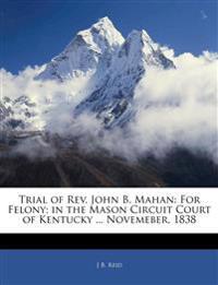Trial of Rev. John B. Mahan: For Felony; in the Mason Circuit Court of Kentucky ... Novemeber, 1838
