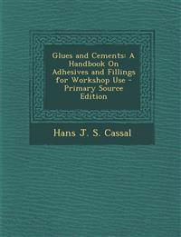 Glues and Cements: A Handbook on Adhesives and Fillings for Workshop Use - Primary Source Edition