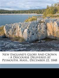 New England's glory and crown : a discourse delivered at Plymouth, Mass., December 22, 1848