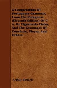 A Compendium Of Portuguese Grammar, From The Potuguese (Eleventh Edition) Of C. A. De Figueiredo Vieira, And The Grammars Of Constacio, Vieyra, And Ot
