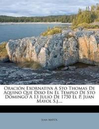 Oración Exornativa A Sto Thomas De Aquino Que Dixo En El Templo De Sto Domingo A 13 Julio De 1750 El P. Juan Mayol S.j....