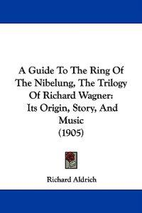 A Guide to the Ring of the Nibelung, the Trilogy of Richard Wagner