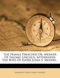 The Female Preacher Or, Memoir Of Salome Lincoln, Afterwards The Wife Of Elder Junia S. Mowry...