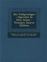 Der Feldprediger : Operette In Drei Acten - Primary Source Edition
