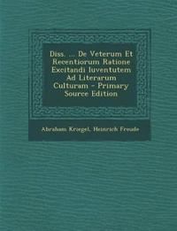 Diss. ... De Veterum Et Recentiorum Ratione Excitandi Iuventutem Ad Literarum Culturam - Primary Source Edition