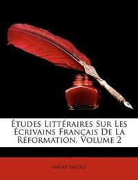 Etudes Litteraires Sur Les Crivains Francaise de La Rformation, Volume 2