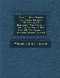 Life of REV. Charles Nerinckx: Pioneer Missionary of Kentucky and Founder of the Sisters at the Foot of the Cross... - Primary Source Edition