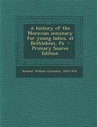 A History of the Moravian Seminary for Young Ladies, at Bethlehem, Pa - Primary Source Edition