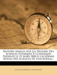 Rapport Annuel Sur Les Progres Des Sciences Physiques Et Chimiques Presente Le 31 Mars 1840 A L'Academie Royale Des Sciences de Stockholm...