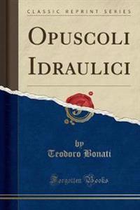 Opuscoli Idraulici (Classic Reprint)