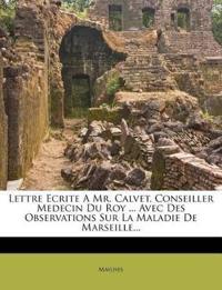 Lettre Ecrite A Mr. Calvet, Conseiller Medecin Du Roy ... Avec Des Observations Sur La Maladie De Marseille...