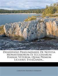 Dissertatio Praeliminaris De Notitia Monasteriorum Et Ecclesiarum Hassiae Veterum, Quam Primum Licuerit, Evulganda...