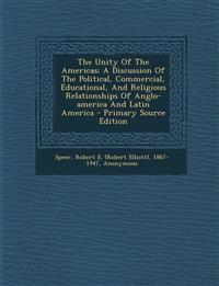 The Unity Of The Americas; A Discussion Of The Political, Commercial, Educational, And Religious Relationships Of Anglo-america And Latin America