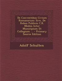 de Conventibus Civium Romanorum; Sive, de Rebus Publicis C.R. Mediis Inter Municipium Et Collegium ... - Primary Source Edition