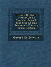 Histoire De Pierre Terrail: Dit Le Chevalier Bayard, Sans Peur Et Sans Reproche