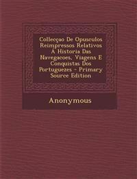 Collecçao De Opusculos Reimpressos Relativos Á Historia Das Navegacoes, Viagens E Conquistas Dos Portuguezes
