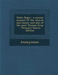 Stoke Poges : a concise account of the church and manor and also of the poet Thomas Gray  - Primary Source Edition