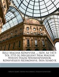Régi Magyar Könyvtár ...: Köt. Az 1473-Tól 1711-Ig Megjelent Nem Magyar Nyelvü Hazai Nyomtatványok Könyvészeti Kézikönyve, Írta Szabó K
