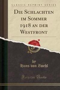 Die Schlachten im Sommer 1918 an der Westfront (Classic Reprint)