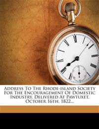 Address To The Rhode-island Society For The Encouragement Of Domestic Industry, Delivered At Pawtuxet, October 16th, 1822...