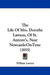 The Life Of Mrs. Dorothy Lawson, Of St. Antony's, Near Newcastle-On-Tyne (1855)