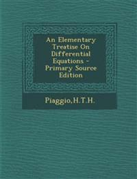 An Elementary Treatise on Differential Equations - Primary Source Edition