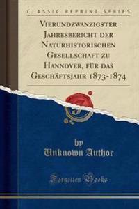 Vierundzwanzigster Jahresbericht der Naturhistorischen Gesellschaft zu Hannover, für das Geschäftsjahr 1873-1874 (Classic Reprint)