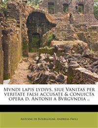Mvndi lapis lydivs, siue Vanitas per veritate falsi accusate & conuicta opera d. Antonii a Bvrgvndia ..