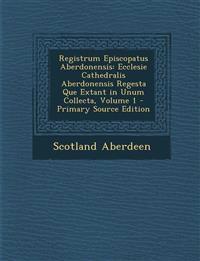 Registrum Episcopatus Aberdonensis: Ecclesie Cathedralis Aberdonensis Regesta Que Extant in Unum Collecta, Volume 1 - Primary Source Edition