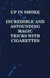 Up in Smoke - Incredible and Astounding Magic Tricks with Cigarettes