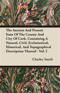 The Ancient And Present State Of The County And City Of Cork. Containing A Natural, Civil, Ecclesiastical, Historical, And Topographical Description T