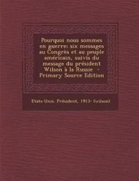 Pourquoi Nous Sommes En Guerre; Six Messages Au Congres Et Au Peuple Americain, Suivis Du Message Du President Wilson a la Russie - Primary Source EDI