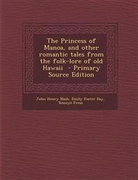 The Princess of Manoa, and Other Romantic Tales from the Folk-Lore of Old Hawaii - Primary Source Edition