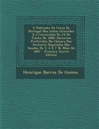 O Padroado Da Coroa de Portugal NAS Indias Orientaes E a Concordata de 23 de Junho de 1886: Discursos Proferidos Na Camara DOS Senhores Deputados NAS
