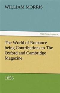 The World of Romance Being Contributions to the Oxford and Cambridge Magazine, 1856