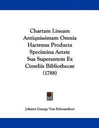Chartam Lineam Antiquissimam Omnia Hactenus Producta Specimina Aetate Sua Superantem Ex Cimeliis Bibliothecae