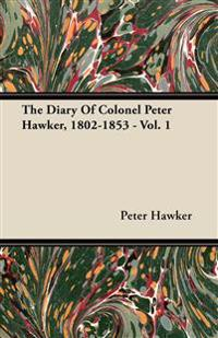 The Diary Of Colonel Peter Hawker, 1802-1853 - Vol. 1
