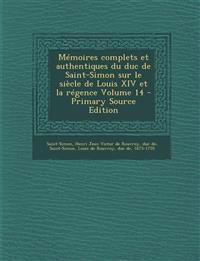 Memoires Complets Et Authentiques Du Duc de Saint-Simon Sur Le Siecle de Louis XIV Et La Regence Volume 14 - Primary Source Edition