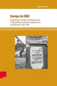 Europa Im Bild: Imaginationen Europas in Wochenschauen in Deutschland, Frankreich, Grossbritannien Und Osterreich 1948-1959