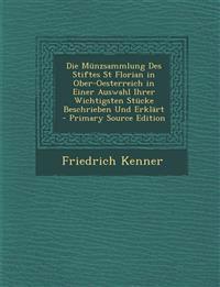 Die Münzsammlung Des Stiftes St Florian in Ober-Oesterreich in Einer Auswahl Ihrer Wichtigsten Stücke Beschrieben Und Erklärt