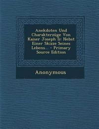 Anekdoten Und Charakterzuge Von Kaiser Joseph II: Nebst Einer Skizze Seines Lebens... - Primary Source Edition