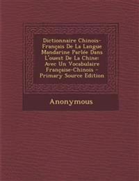 Dictionnaire Chinois-Français De La Langue Mandarine Parlée Dans L'ouest De La Chine: Avec Un Vocabulaire Française-Chinois