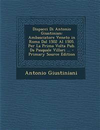 Dispacci Di Antonio Giustinian: Ambasciatore Veneto in Roma Dal 1502 Al 1505. Per La Prima Volta Pub. Da Pasquale Villari ... - Primary Source Edition