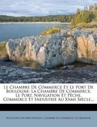 Le Chambre De Commerce Et Le Port De Boulogne: La Chambre De Commerce, Le Port, Navigation Et Pêche, Commerce Et Industrie Au Xxme Siècle...