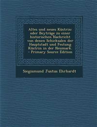 Altes Und Neues Kustrin: Oder Beytrage Zu Einer Historischen Nachricht Von Denen Schicksalen Der Hauptstadt Und Festung Kustrin in Der Neumark.