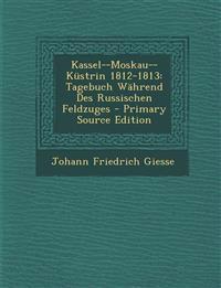 Kassel--Moskau--Küstrin 1812-1813: Tagebuch Während Des Russischen Feldzuges